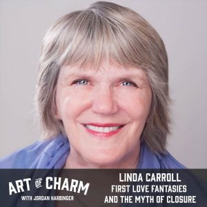 Linda Carroll | First Love Fantasies and the Myth of Closure (Episode 640)